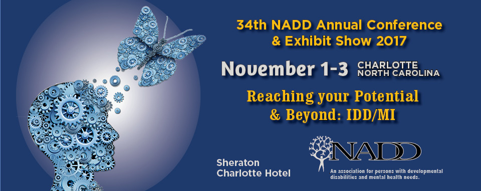 NADD 34th Annual Conference & Exhibit Show. November 1-3, 2017. Charlotte, North Carolina. Reaching your Potential & Beyond: IDD/MI